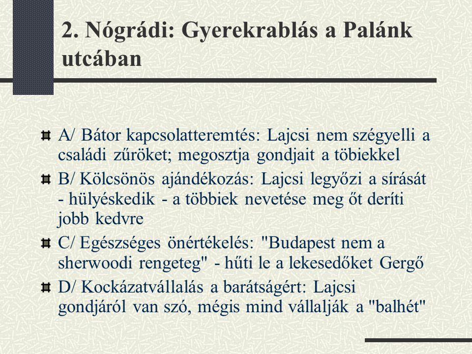 2. Nógrádi: Gyerekrablás a Palánk utcában A/ Bátor kapcsolatteremtés: Lajcsi nem szégyelli a családi zűröket; megosztja gondjait a töbiekkel B/ Kölcsö