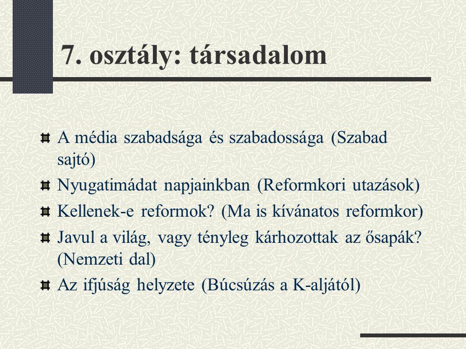 7. osztály: társadalom A média szabadsága és szabadossága (Szabad sajtó) Nyugatimádat napjainkban (Reformkori utazások) Kellenek-e reformok? (Ma is kí