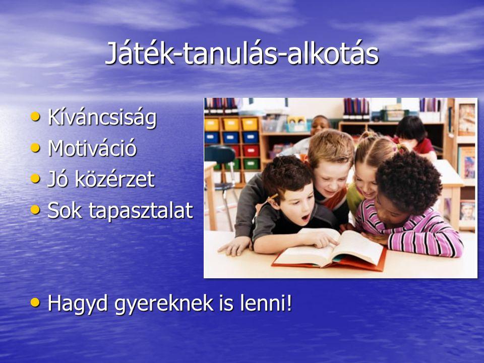 Játék-tanulás-alkotás • Kíváncsiság • Motiváció • Jó közérzet • Sok tapasztalat • Hagyd gyereknek is lenni!