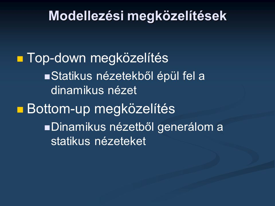 Modellezési megközelítések   Top-down megközelítés   Statikus nézetekből épül fel a dinamikus nézet   Bottom-up megközelítés   Dinamikus nézetből generálom a statikus nézeteket