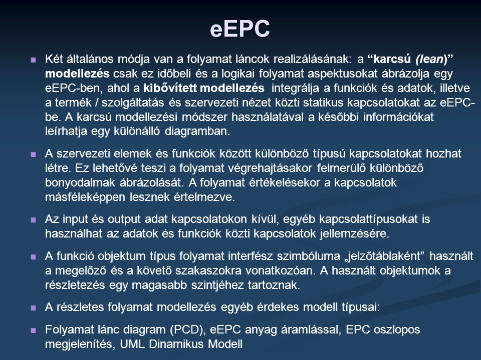 eEPC   Két általános módja van a folyamat láncok realizálásának: a karcsú (lean) modellezés csak ez időbeli és a logikai folyamat aspektusokat ábrázolja egy eEPC-ben, ahol a kibővített modellezés integrálja a funkciók és adatok, illetve a termék / szolgáltatás és szervezeti nézet közti statikus kapcsolatokat az eEPC- be.