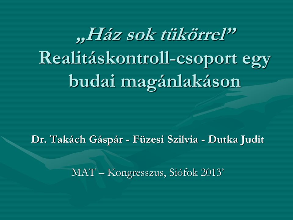 """""""Ház sok tükörrel"""" Realitáskontroll-csoport egy budai magánlakáson Dr. Takách Gáspár - Füzesi Szilvia - Dutka Judit MAT – Kongresszus, Siófok 2013'"""