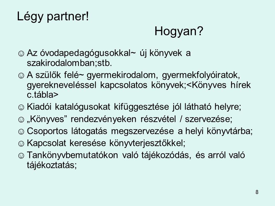 8 Légy partner! Hogyan? ☺Az óvodapedagógusokkal~ új könyvek a szakirodalomban;stb. ☺A szülők felé~ gyermekirodalom, gyermekfolyóiratok, gyerekneveléss