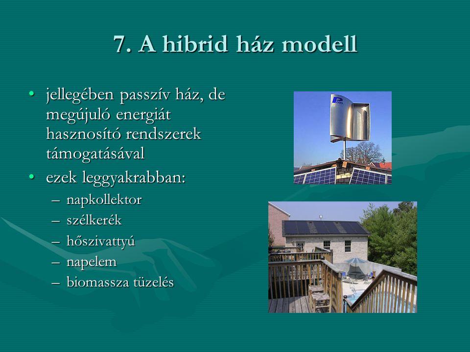 7. A hibrid ház modell •jellegében passzív ház, de megújuló energiát hasznosító rendszerek támogatásával •ezek leggyakrabban: –napkollektor –szélkerék