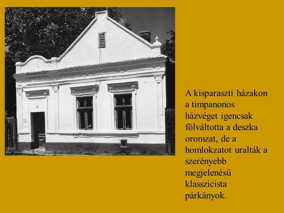 A kisparaszti házakon a timpanonos házvéget igencsak fölváltotta a deszka oromzat, de a homlokzatot uralták a szerényebb megjelenésű klasszicista párk