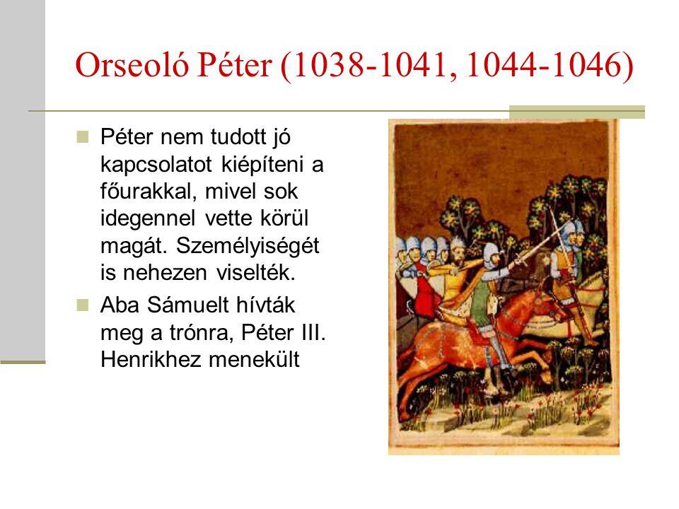 Orseoló Péter (1038-1041, 1044-1046)  Péter nem tudott jó kapcsolatot kiépíteni a főurakkal, mivel sok idegennel vette körül magát. Személyiségét is
