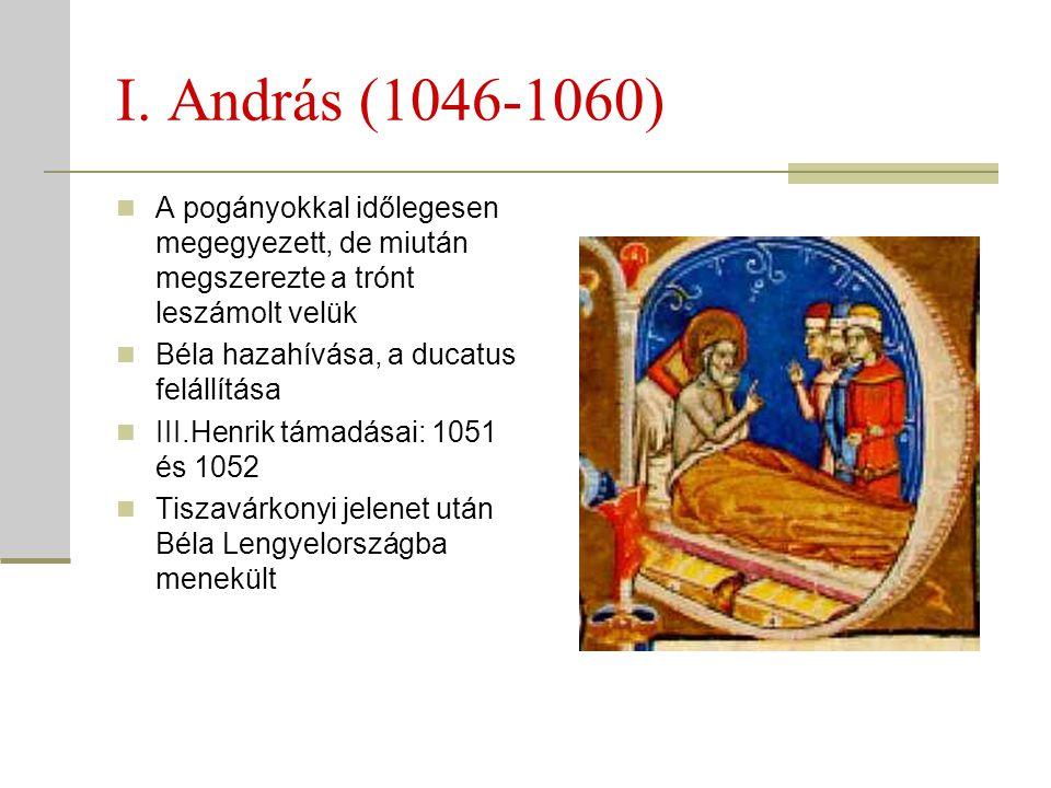 I. András (1046-1060)  A pogányokkal időlegesen megegyezett, de miután megszerezte a trónt leszámolt velük  Béla hazahívása, a ducatus felállítása 