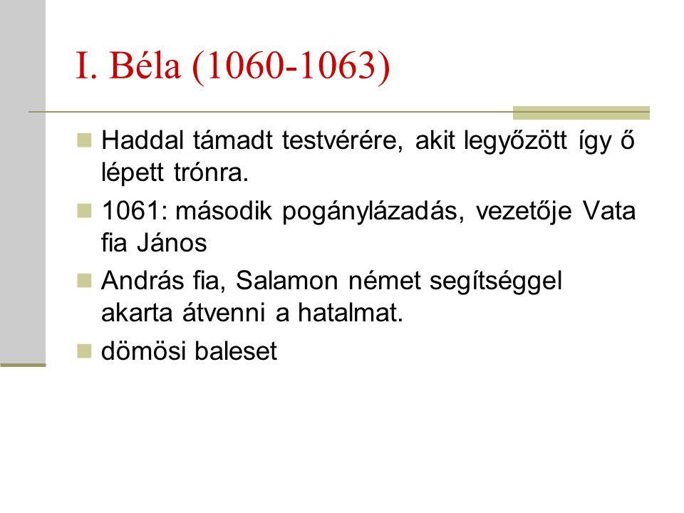 I. Béla (1060-1063)  Haddal támadt testvérére, akit legyőzött így ő lépett trónra.  1061: második pogánylázadás, vezetője Vata fia János  András fi
