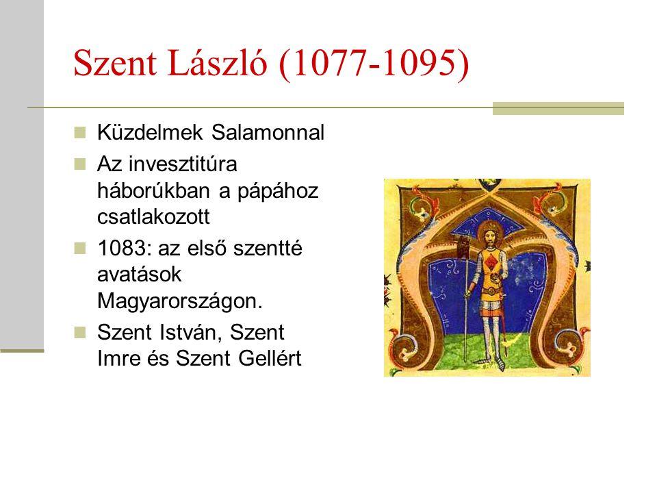 Szent László (1077-1095)  Küzdelmek Salamonnal  Az invesztitúra háborúkban a pápához csatlakozott  1083: az első szentté avatások Magyarországon. 