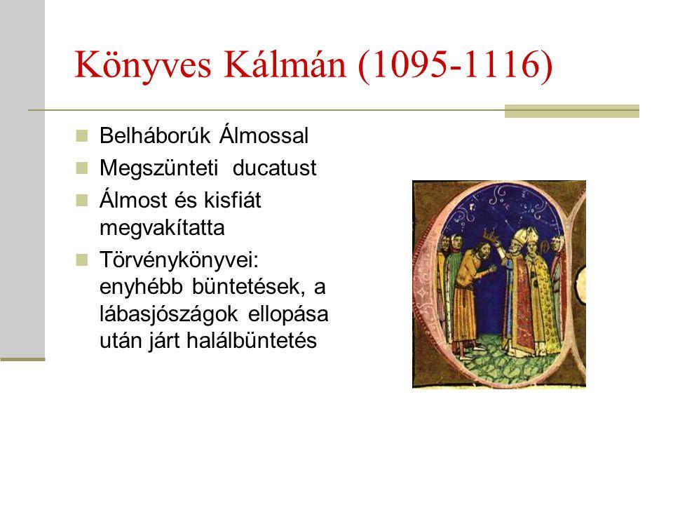 Könyves Kálmán (1095-1116)  Belháborúk Álmossal  Megszünteti ducatust  Álmost és kisfiát megvakítatta  Törvénykönyvei: enyhébb büntetések, a lábas