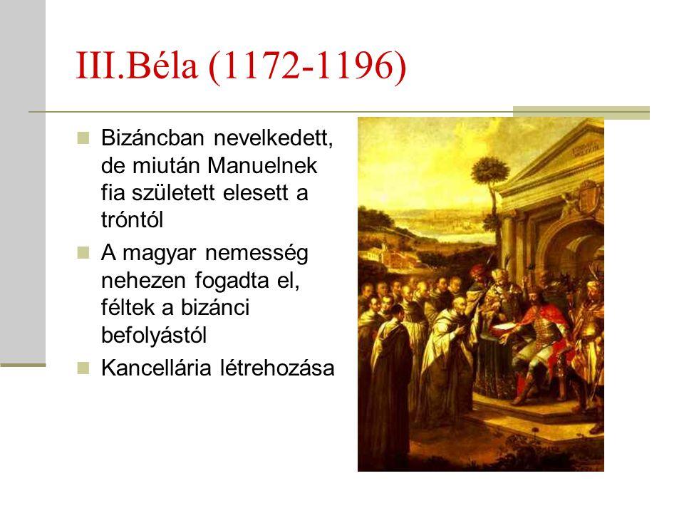 III.Béla (1172-1196)  Bizáncban nevelkedett, de miután Manuelnek fia született elesett a tróntól  A magyar nemesség nehezen fogadta el, féltek a biz