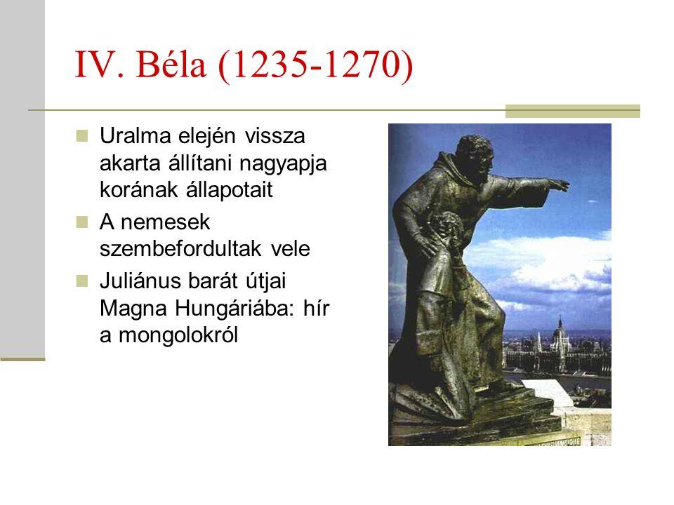 IV. Béla (1235-1270)  Uralma elején vissza akarta állítani nagyapja korának állapotait  A nemesek szembefordultak vele  Juliánus barát útjai Magna