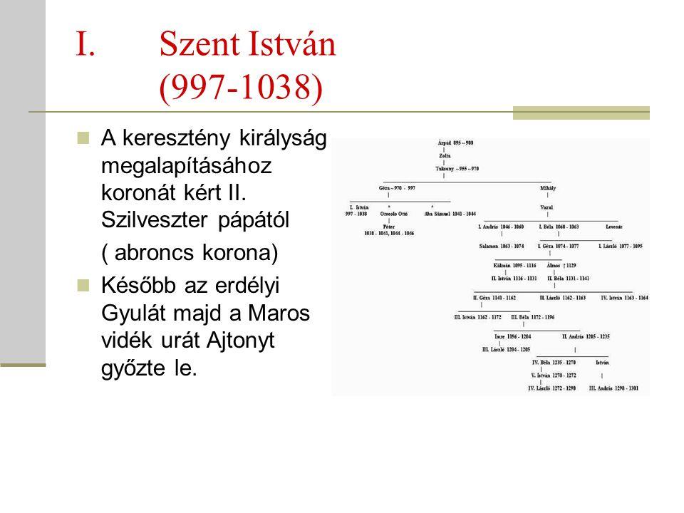 I.Szent István (997-1038)  A keresztény királyság megalapításához koronát kért II. Szilveszter pápától ( abroncs korona)  Később az erdélyi Gyulát m