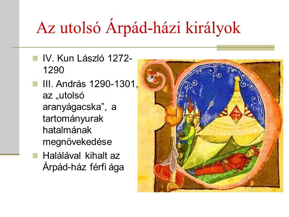 """Az utolsó Árpád-házi királyok  IV. Kun László 1272- 1290  III. András 1290-1301, az """"utolsó aranyágacska"""", a tartományurak hatalmának megnövekedése"""