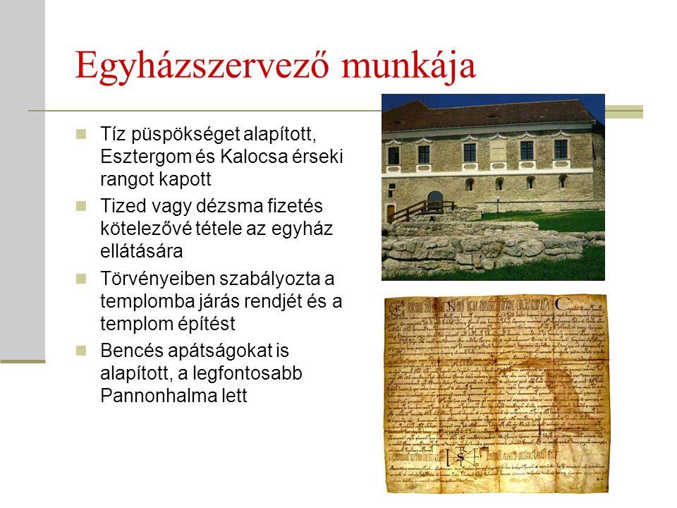 Egyházszervező munkája  Tíz püspökséget alapított, Esztergom és Kalocsa érseki rangot kapott  Tized vagy dézsma fizetés kötelezővé tétele az egyház