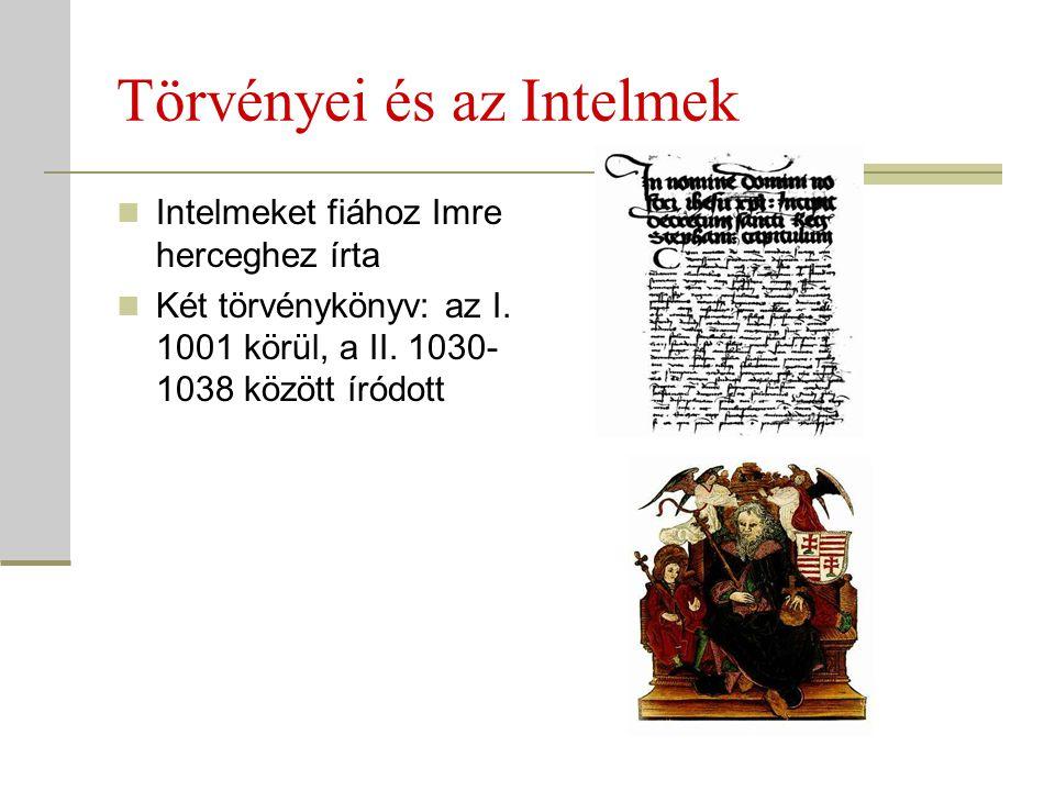 Törvényei és az Intelmek  Intelmeket fiához Imre herceghez írta  Két törvénykönyv: az I. 1001 körül, a II. 1030- 1038 között íródott