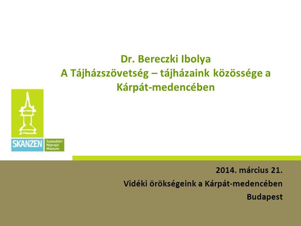 Dr. Bereczki Ibolya A Tájházszövetség – tájházaink közössége a Kárpát-medencében 2014. március 21. Vidéki örökségeink a Kárpát-medencében Budapest