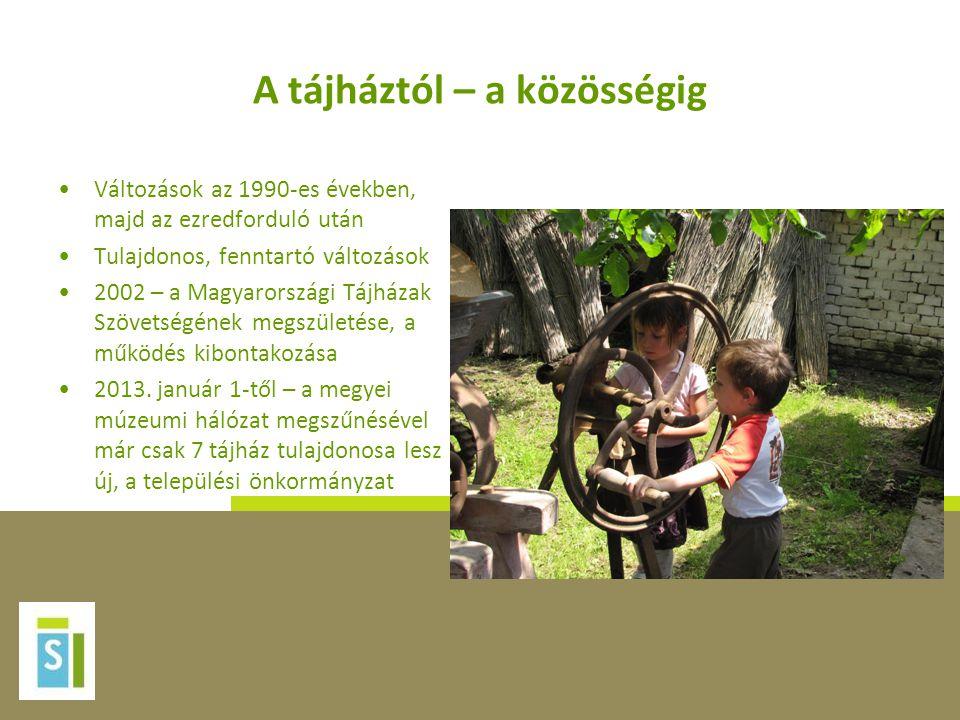 A tájháztól – a közösségig •Változások az 1990-es években, majd az ezredforduló után •Tulajdonos, fenntartó változások •2002 – a Magyarországi Tájháza
