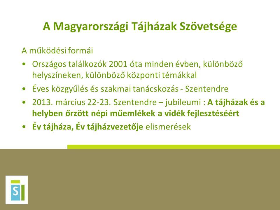 A Magyarországi Tájházak Szövetsége A működési formái •Országos találkozók 2001 óta minden évben, különböző helyszíneken, különböző központi témákkal
