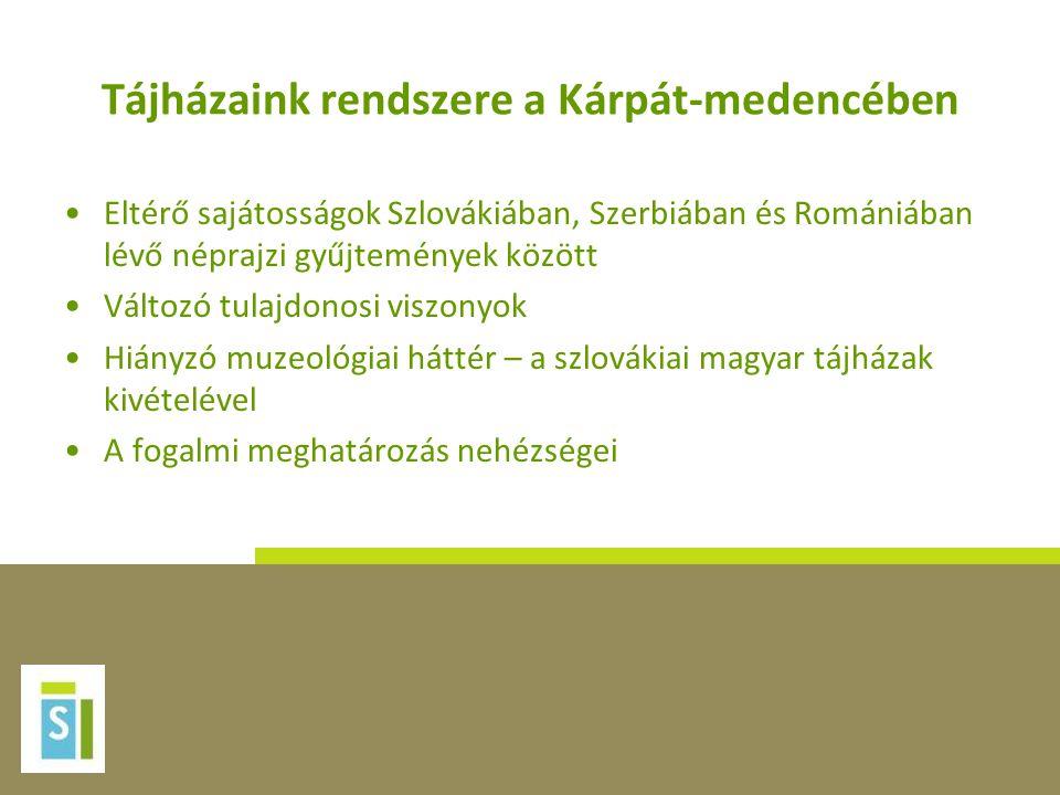 Tájházaink rendszere a Kárpát-medencében •Eltérő sajátosságok Szlovákiában, Szerbiában és Romániában lévő néprajzi gyűjtemények között •Változó tulajd