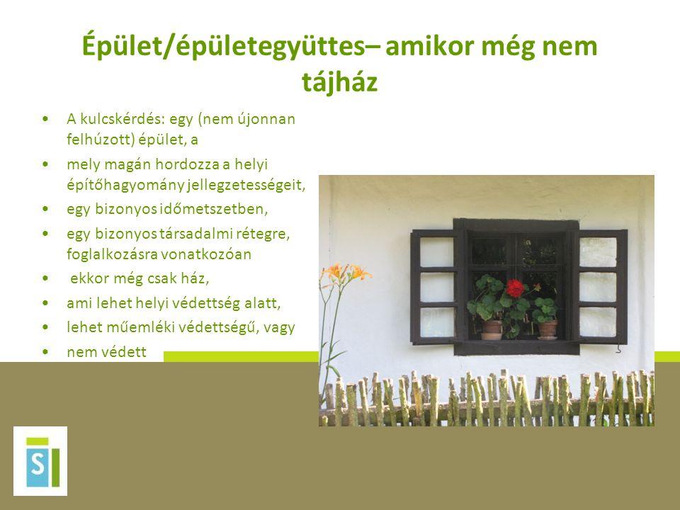 Épület/épületegyüttes– amikor még nem tájház •A kulcskérdés: egy (nem újonnan felhúzott) épület, a •mely magán hordozza a helyi építőhagyomány jellegz