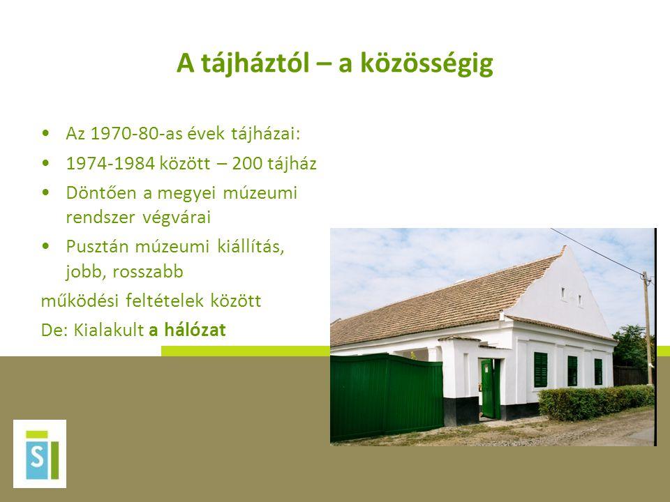 A tájháztól – a közösségig •Az 1970-80-as évek tájházai: •1974-1984 között – 200 tájház •Döntően a megyei múzeumi rendszer végvárai •Pusztán múzeumi k