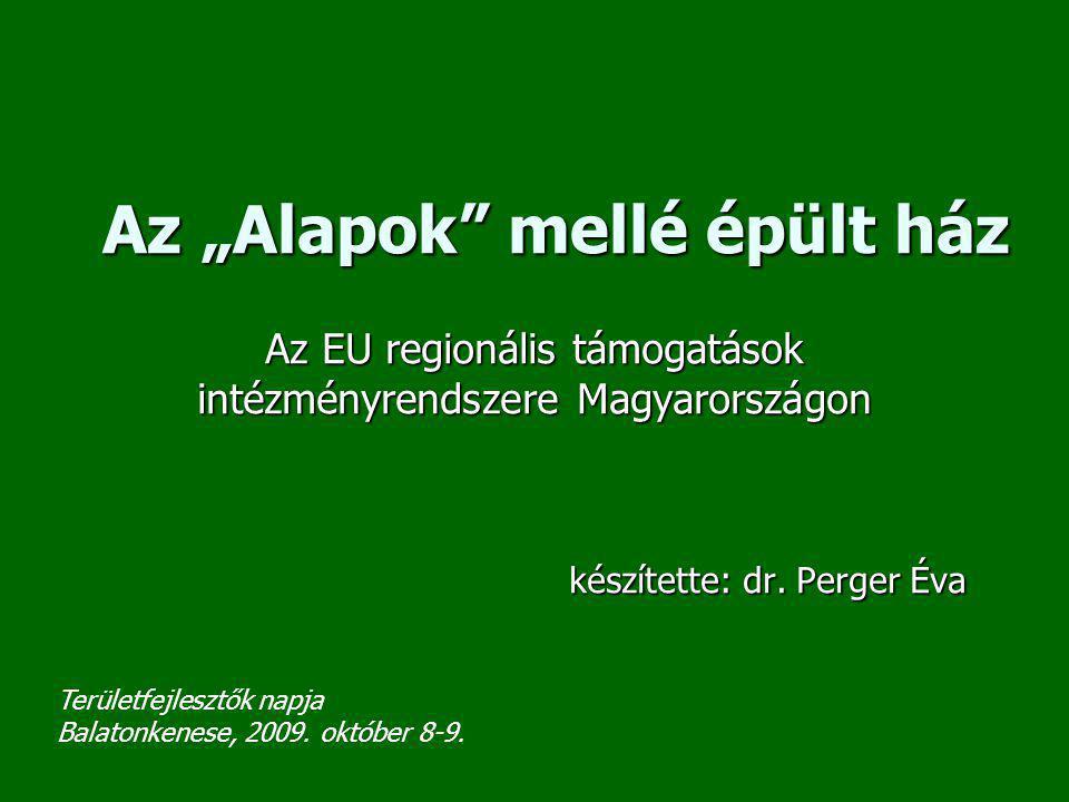 """Az """"Alapok"""" mellé épült ház Az EU regionális támogatások intézményrendszere Magyarországon készítette: dr. Perger Éva készítette: dr. Perger Éva Terül"""