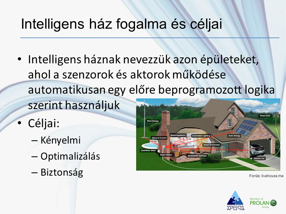 • Intelligens háznak nevezzük azon épületeket, ahol a szenzorok és aktorok működése automatikusan egy előre beprogramozott logika szerint használjuk • Céljai: – Kényelmi – Optimalizálás – Biztonság Intelligens ház fogalma és céljai Forrás: livehouse.me