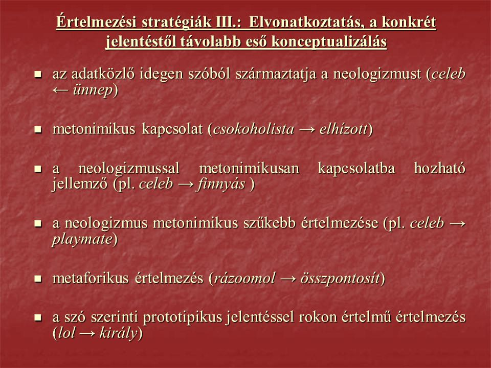 Értelmezési stratégiák III.: Elvonatkoztatás, a konkrét jelentéstől távolabb eső konceptualizálás  az adatközlő idegen szóból származtatja a neologizmust (celeb ← ünnep)  metonimikus kapcsolat (csokoholista → elhízott)  a neologizmussal metonimikusan kapcsolatba hozható jellemző (pl.