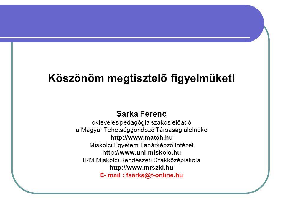 Köszönöm megtisztelő figyelmüket! Sarka Ferenc okleveles pedagógia szakos előadó a Magyar Tehetséggondozó Társaság alelnöke http://www.mateh.hu Miskol