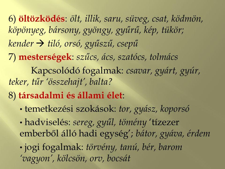 9) hitvilág : id 'szent' > *idház > egyház (An.: Igfon ) táltos, bölcs, boszorkány, bossz(ankodik), bűvöl, bájol, ige, gyaláz, gyón, sárkány 10) halászat-vadászat : gyertya, süllő, tok, hurok, tőr 11) természeti környezet : nyár, homok, árok, dél, sár, szél, tenger Állatok: teve, görény, borz, bölény, ölyű, turul, sólyom, torontál, Növények: gyertyán, kőris, kökény, bojtorján, torma, csalán 12) műveltség : ír, betű, szám, idő, kor