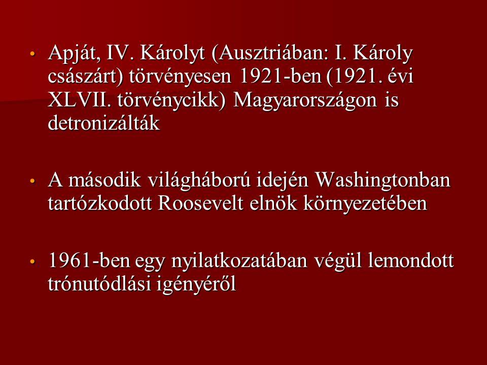 • Apját, IV. Károlyt (Ausztriában: I. Károly császárt) törvényesen 1921-ben (1921. évi XLVII. törvénycikk) Magyarországon is detronizálták • A második