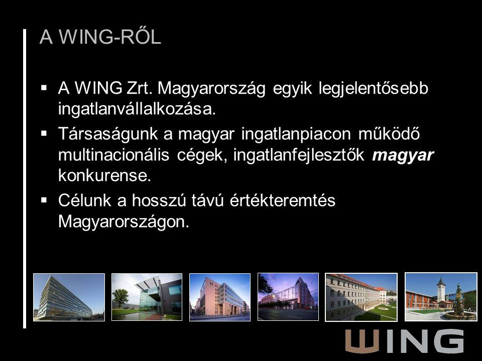 A WING-RŐL  A WING Zrt. Magyarország egyik legjelentősebb ingatlanvállalkozása.  Társaságunk a magyar ingatlanpiacon működő multinacionális cégek, i