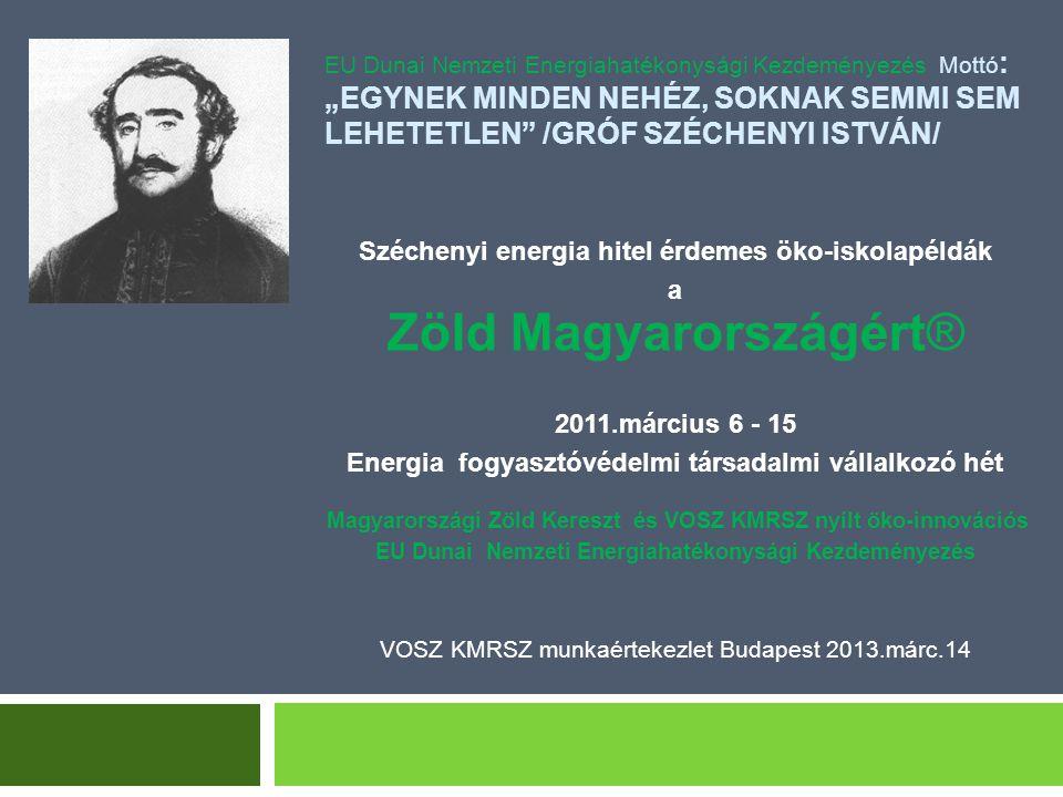 """EU Dunai Nemzeti Energiahatékonysági Kezdeményezés Mottó : """"EGYNEK MINDEN NEHÉZ, SOKNAK SEMMI SEM LEHETETLEN /GRÓF SZÉCHENYI ISTVÁN/ Széchenyi energia hitel érdemes öko-iskolapéldák a Zöld Magyarországért® 2011.március 6 - 15 Energia fogyasztóvédelmi társadalmi vállalkozó hét Magyarországi Zöld Kereszt és VOSZ KMRSZ nyílt öko-innovációs EU Dunai Nemzeti Energiahatékonysági Kezdeményezés VOSZ KMRSZ munkaértekezlet Budapest 2013.márc.14"""