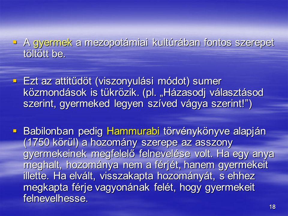 """18  A gyermek a mezopotámiai kultúrában fontos szerepet töltött be.  Ezt az attitűdöt (viszonyulási módot) sumer közmondások is tükrözik. (pl. """"Háza"""