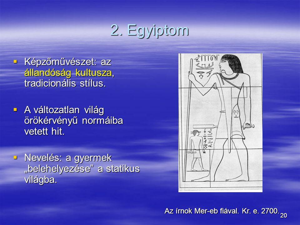 20 2. Egyiptom  Képzőművészet: az állandóság kultusza, tradicionális stílus.  A változatlan világ örökérvényű normáiba vetett hit.  Nevelés: a gyer