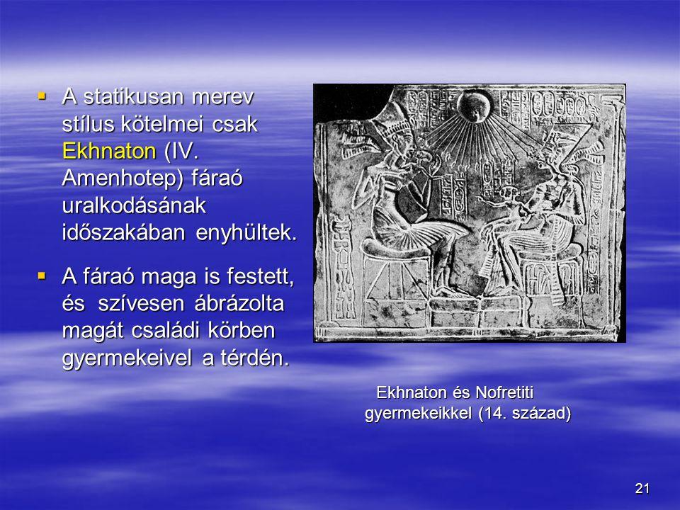 21  A statikusan merev stílus kötelmei csak Ekhnaton (IV. Amenhotep) fáraó uralkodásának időszakában enyhültek.  A fáraó maga is festett, és szívese