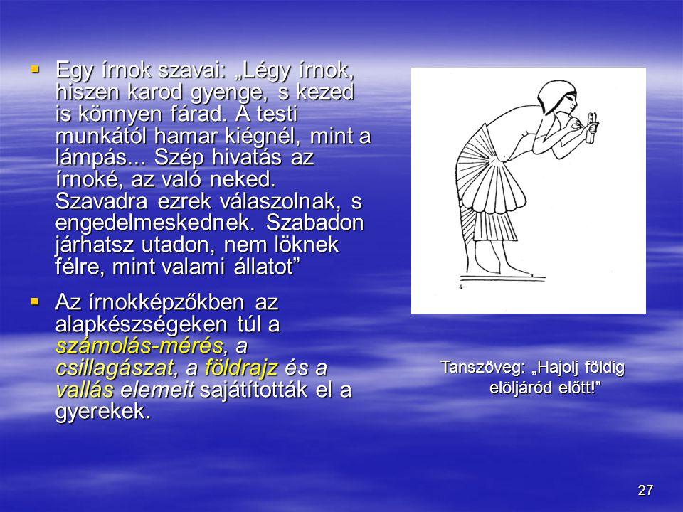 """27  Egy írnok szavai: """"Légy írnok, hiszen karod gyenge, s kezed is könnyen fárad. A testi munkától hamar kiégnél, mint a lámpás... Szép hivatás az ír"""