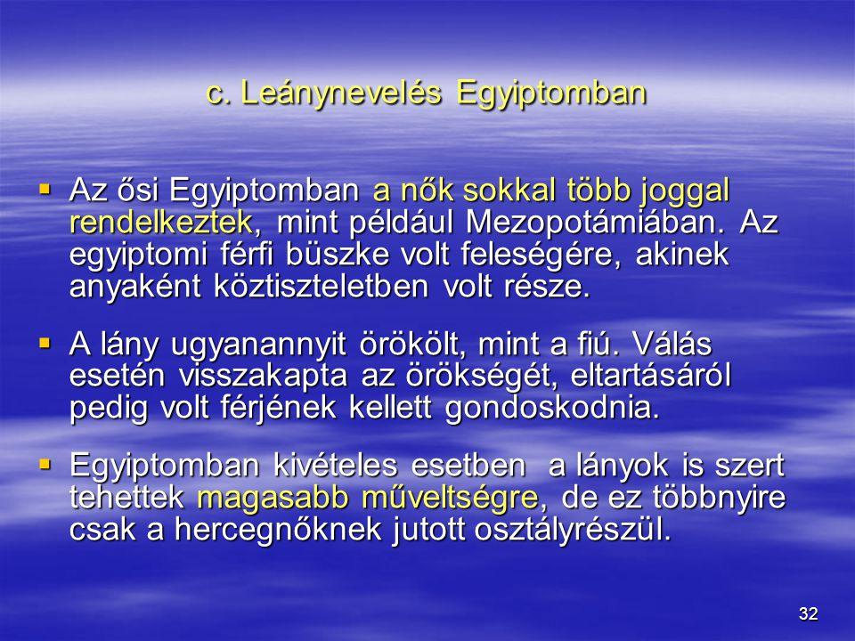 32 c. Leánynevelés Egyiptomban  Az ősi Egyiptomban a nők sokkal több joggal rendelkeztek, mint például Mezopotámiában. Az egyiptomi férfi büszke volt
