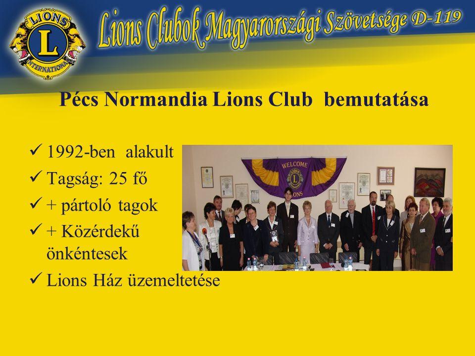 Pécs Normandia Lions Club bemutatása  1992-ben alakult  Tagság: 25 fő  + pártoló tagok  + Közérdekű önkéntesek  Lions Ház üzemeltetése