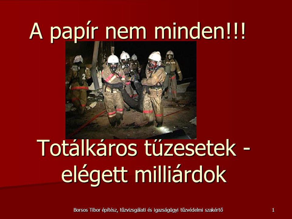 Totálkáros tűzesetek - elégett milliárdok Borsos Tibor építész, tűzvizsgálati és igazságügyi tűzvédelmi szakértő A papír nem minden!!! 1