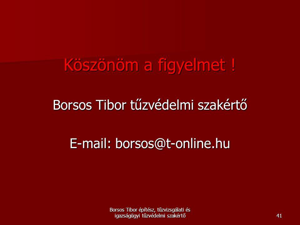 Köszönöm a figyelmet ! Borsos Tibor tűzvédelmi szakértő E-mail: borsos@t-online.hu Borsos Tibor építész, tűzvizsgálati és igazságügyi tűzvédelmi szaké