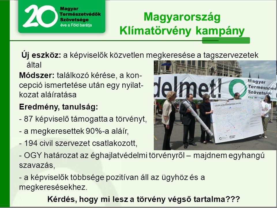 Új eszköz: a képviselők közvetlen megkeresése a tagszervezetek által Magyarország Klímatörvény kampány Módszer: találkozó kérése, a kon- cepció ismertetése után egy nyilat- kozat aláíratása Eredmény, tanulság: - 87 képviselő támogatta a törvényt, - a megkeresettek 90%-a aláír, - 194 civil szervezet csatlakozott, - OGY határozat az éghajlatvédelmi törvényről – majdnem egyhangú szavazás, - a képviselők többsége pozitívan áll az ügyhöz és a megkeresésekhez.