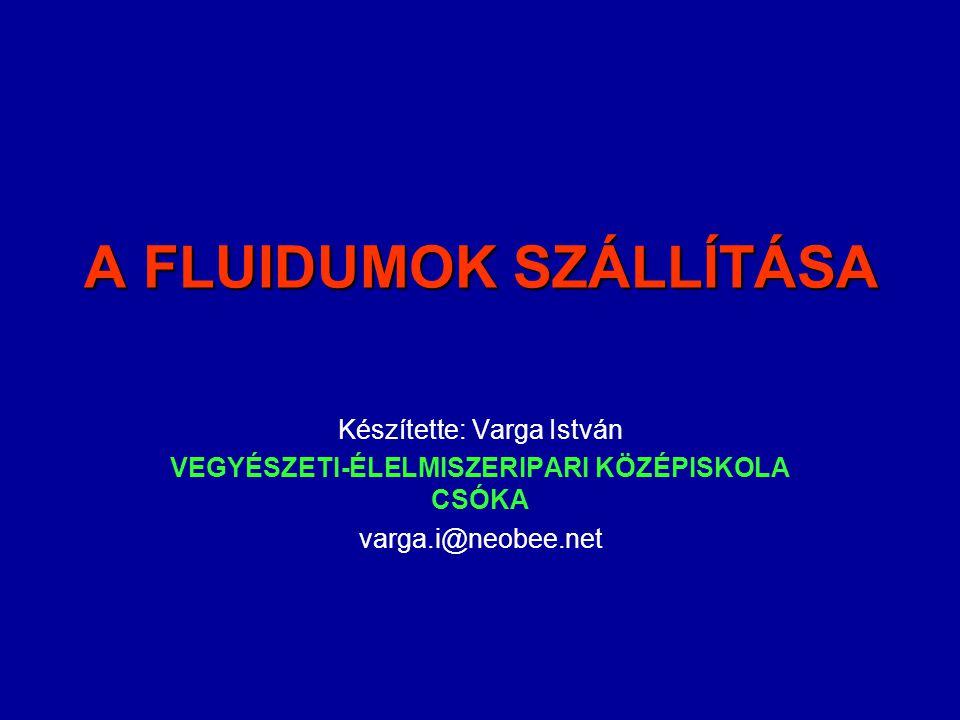 A FLUIDUMOK SZÁLLÍTÁSA Készítette: Varga István VEGYÉSZETI-ÉLELMISZERIPARI KÖZÉPISKOLA CSÓKA varga.i@neobee.net