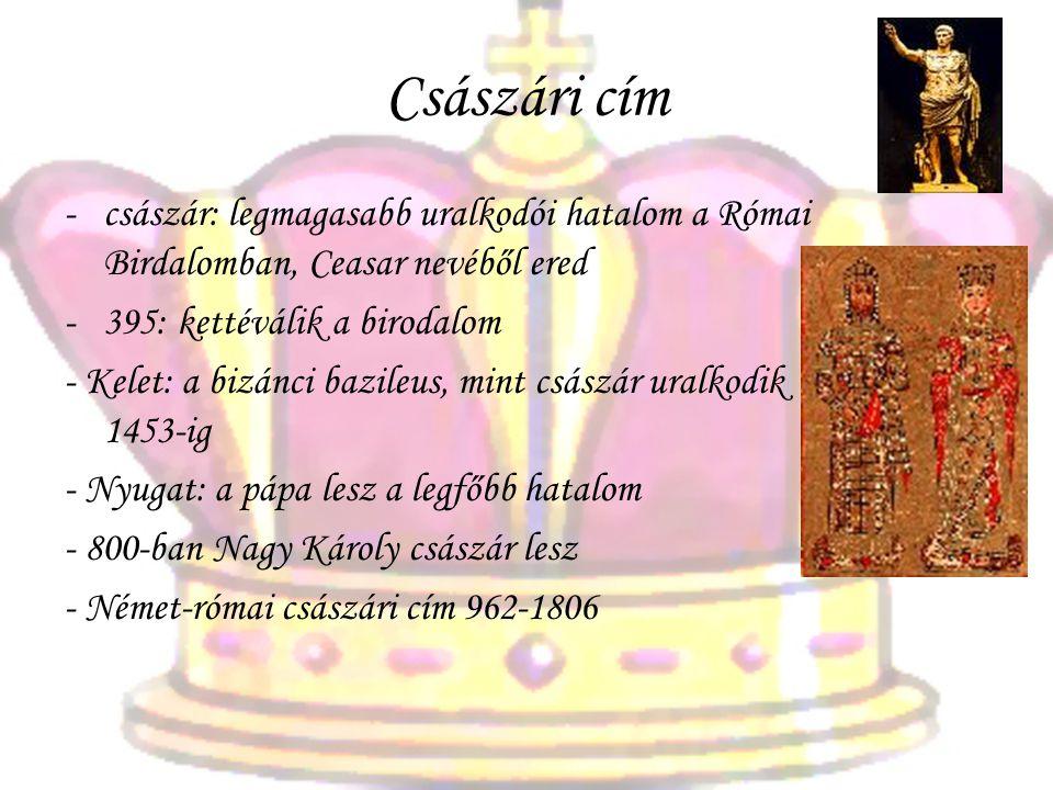Császári cím -császár: legmagasabb uralkodói hatalom a Római Birdalomban, Ceasar nevéből ered -395: kettéválik a birodalom - Kelet: a bizánci bazileus