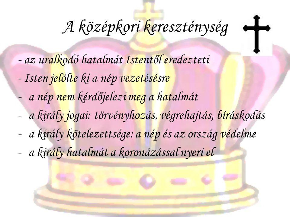 A középkori kereszténység - az uralkodó hatalmát Istentől eredezteti - Isten jelölte ki a nép vezetésésre -a nép nem kérdőjelezi meg a hatalmát -a király jogai: törvényhozás, végrehajtás, bíráskodás -a király kötelezettsége: a nép és az ország védelme -a király hatalmát a koronázással nyeri el