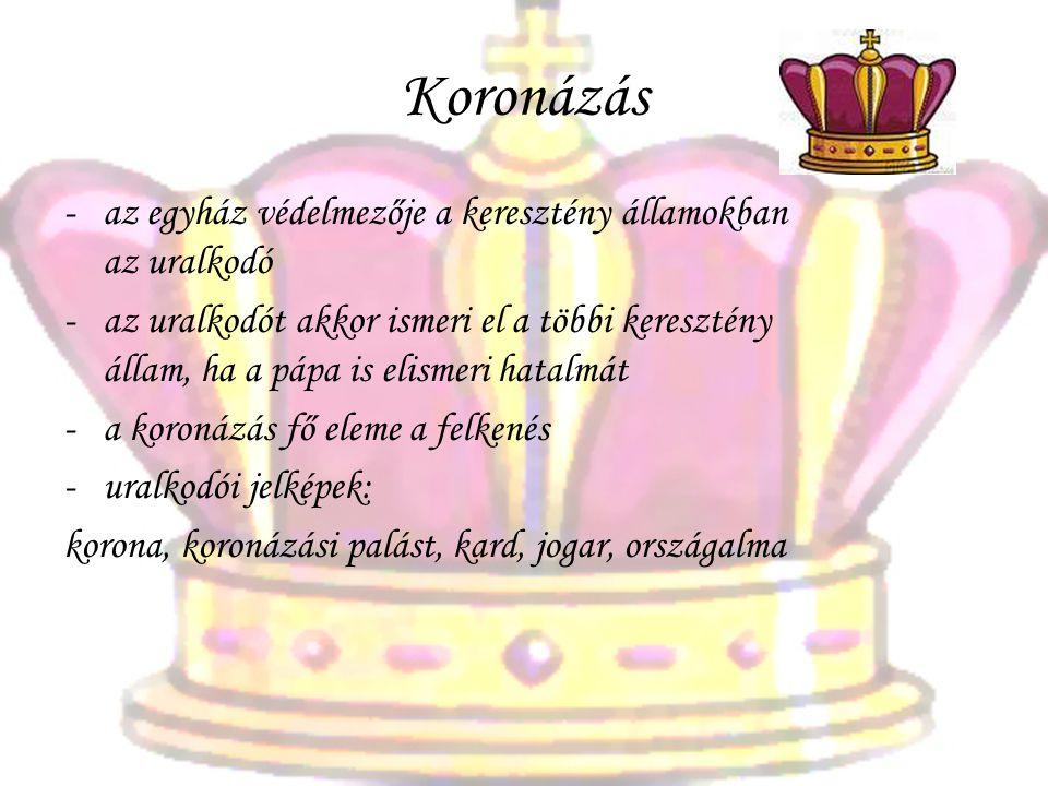 Koronázás -az egyház védelmezője a keresztény államokban az uralkodó -az uralkodót akkor ismeri el a többi keresztény állam, ha a pápa is elismeri hatalmát -a koronázás fő eleme a felkenés -uralkodói jelképek: korona, koronázási palást, kard, jogar, országalma