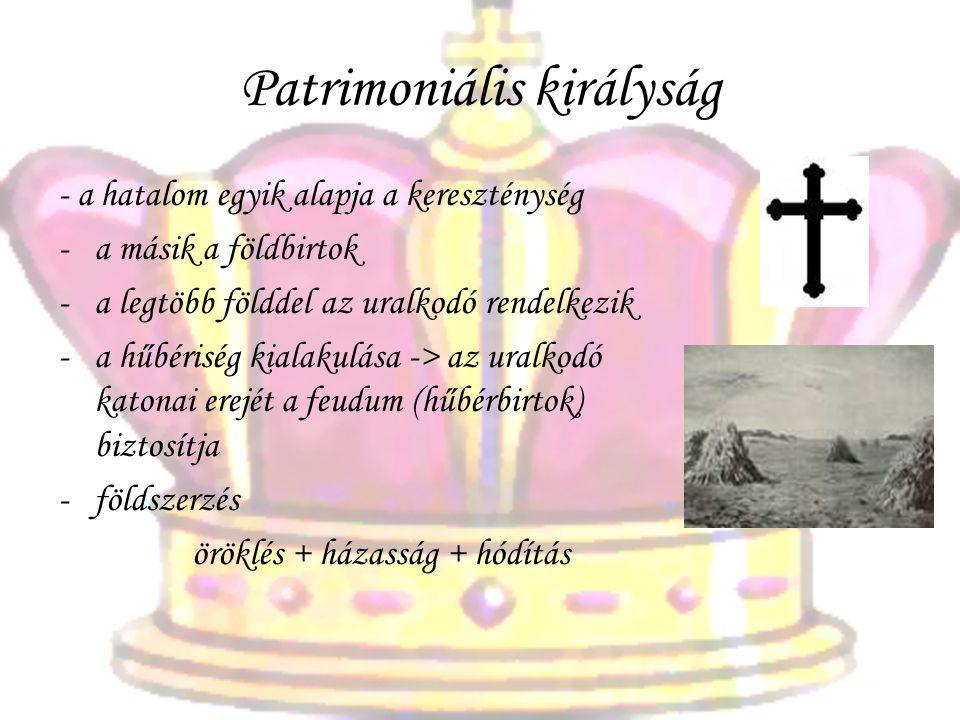 Patrimoniális királyság - a hatalom egyik alapja a kereszténység -a másik a földbirtok -a legtöbb földdel az uralkodó rendelkezik -a hűbériség kialakulása -> az uralkodó katonai erejét a feudum (hűbérbirtok) biztosítja -földszerzés öröklés + házasság + hódítás