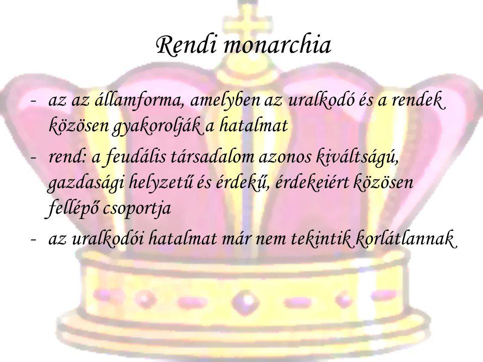 Rendi monarchia -az az államforma, amelyben az uralkodó és a rendek közösen gyakorolják a hatalmat -rend: a feudális társadalom azonos kiváltságú, gaz