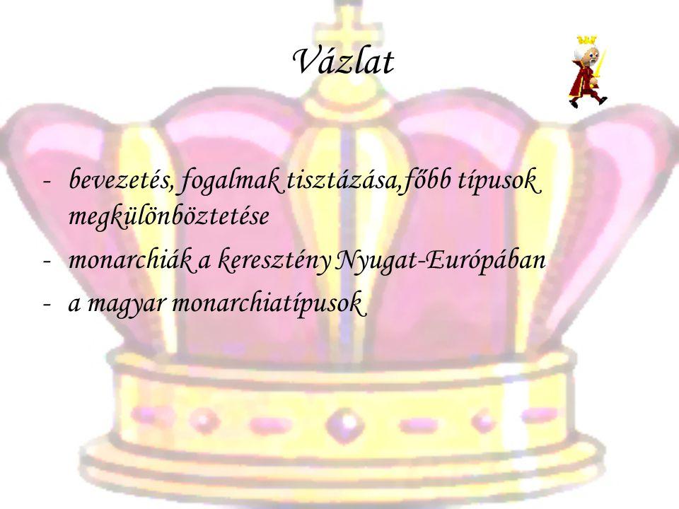Vázlat -bevezetés, fogalmak tisztázása,főbb típusok megkülönböztetése -monarchiák a keresztény Nyugat-Európában -a magyar monarchiatípusok